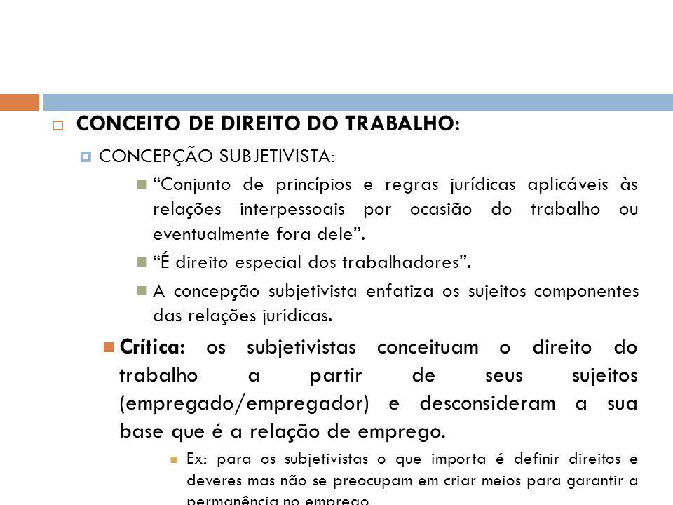 CONCEITO DE DIREITO DO TRABALHO: CONCEPÇÃO SUBJETIVISTA: Conjunto de princípios e regras jurídicas aplicáveis às relações interpessoais por ocasião do