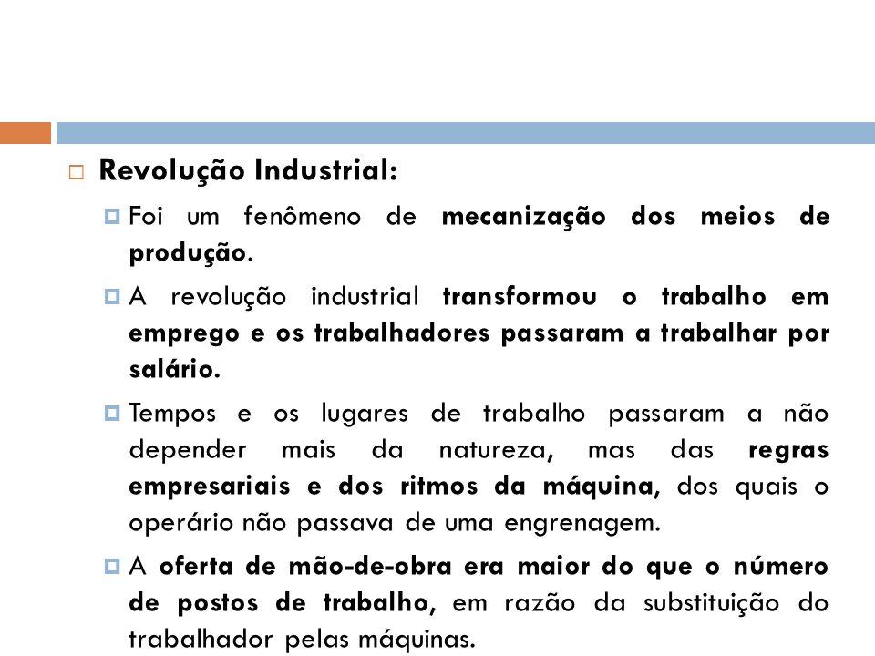 Revolução Industrial: Foi um fenômeno de mecanização dos meios de produção. A revolução industrial transformou o trabalho em emprego e os trabalhadore