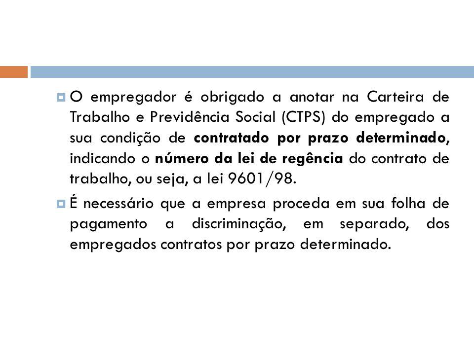 O empregador é obrigado a anotar na Carteira de Trabalho e Previdência Social (CTPS) do empregado a sua condição de contratado por prazo determinado,