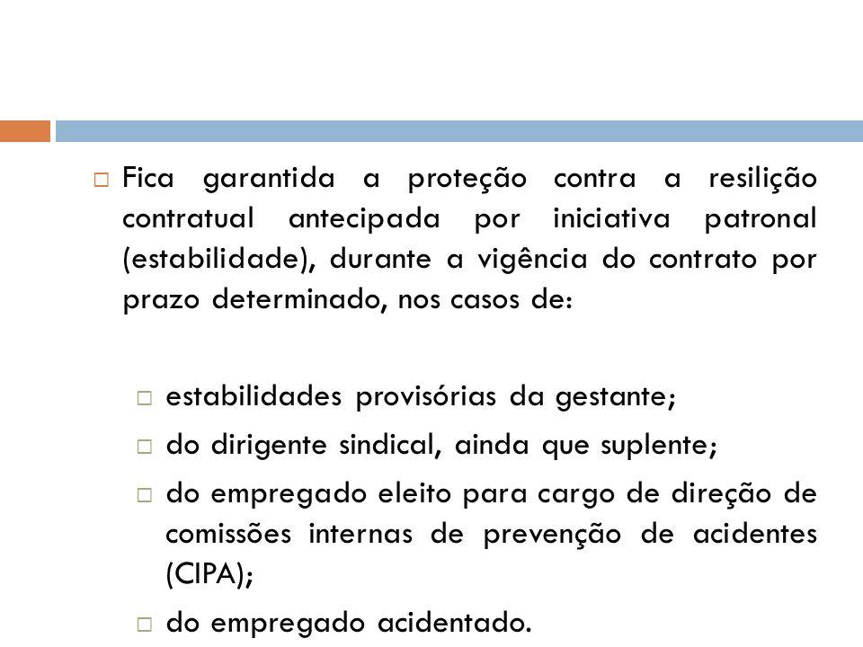 Fica garantida a proteção contra a resilição contratual antecipada por iniciativa patronal (estabilidade), durante a vigência do contrato por prazo de