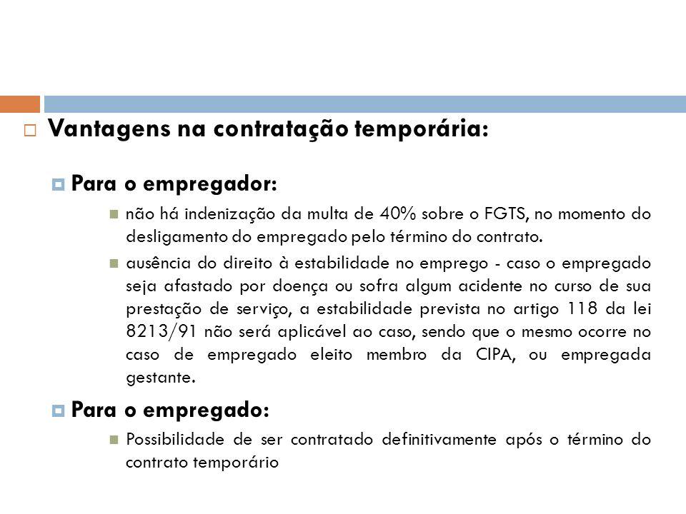 Vantagens na contratação temporária: Para o empregador: não há indenização da multa de 40% sobre o FGTS, no momento do desligamento do empregado pelo