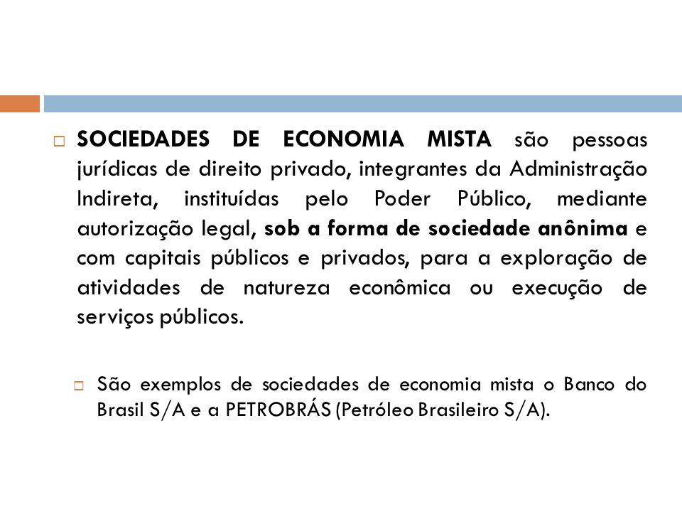 SOCIEDADES DE ECONOMIA MISTA são pessoas jurídicas de direito privado, integrantes da Administração Indireta, instituídas pelo Poder Público, mediante