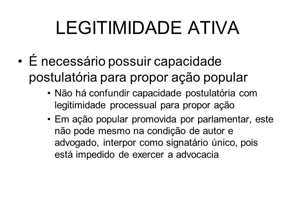 LEGITIMIDADE ATIVA É necessário possuir capacidade postulatória para propor ação popular Não há confundir capacidade postulatória com legitimidade pro