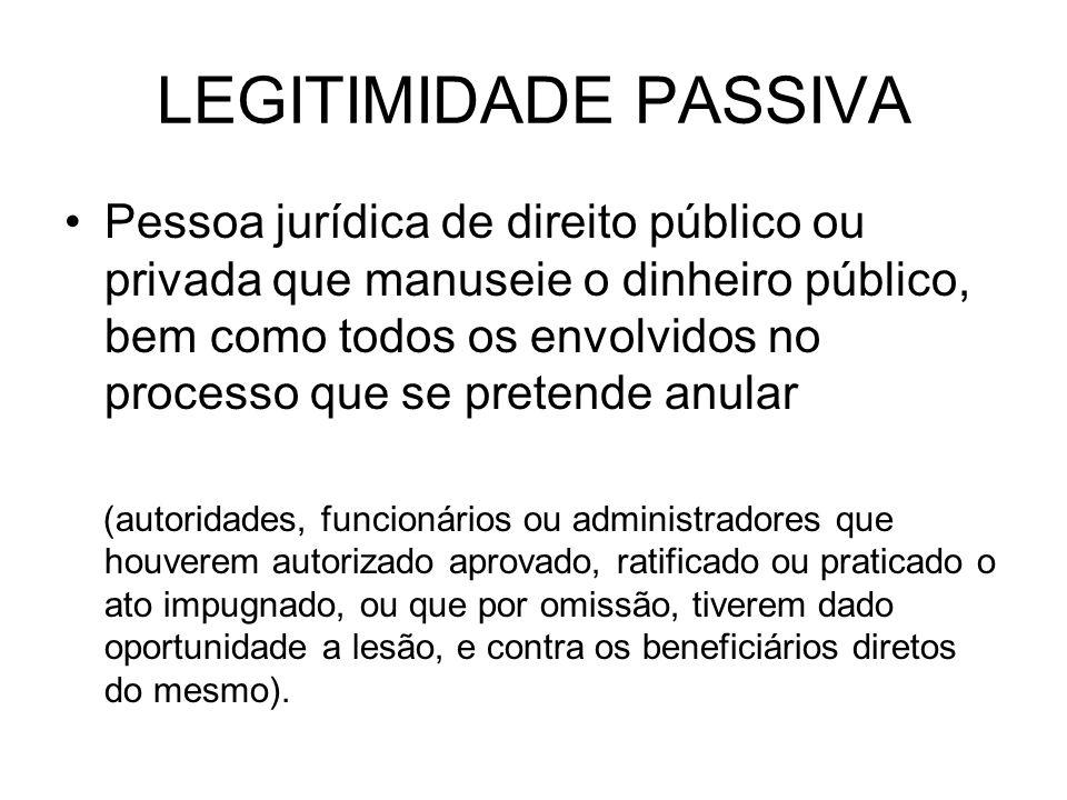 LEGITIMIDADE PASSIVA Pessoa jurídica de direito público ou privada que manuseie o dinheiro público, bem como todos os envolvidos no processo que se pr
