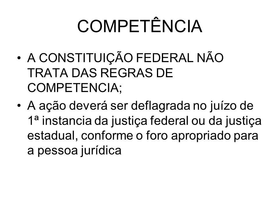COMPETÊNCIA A CONSTITUIÇÃO FEDERAL NÃO TRATA DAS REGRAS DE COMPETENCIA; A ação deverá ser deflagrada no juízo de 1ª instancia da justiça federal ou da