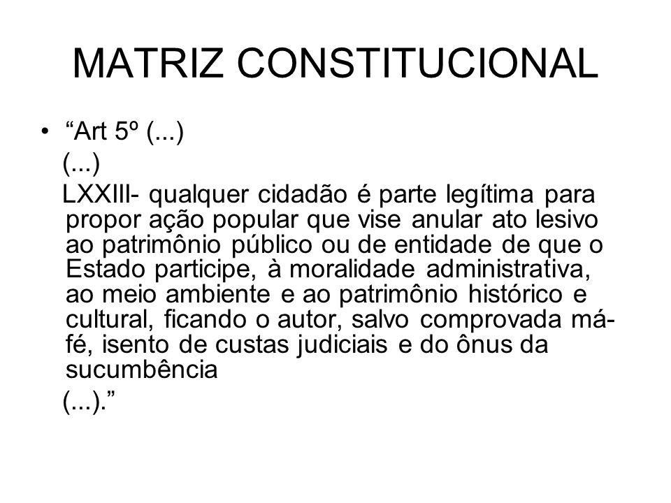 MATRIZ CONSTITUCIONAL Art 5º (...) (...) LXXIII- qualquer cidadão é parte legítima para propor ação popular que vise anular ato lesivo ao patrimônio p