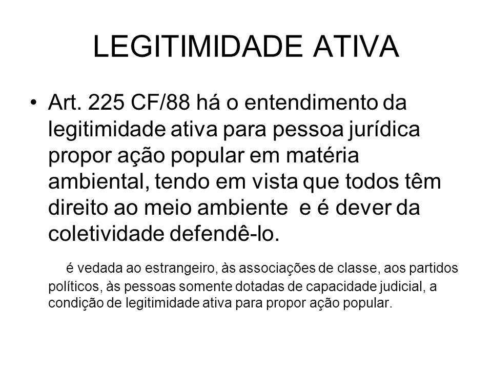 LEGITIMIDADE ATIVA Art. 225 CF/88 há o entendimento da legitimidade ativa para pessoa jurídica propor ação popular em matéria ambiental, tendo em vist