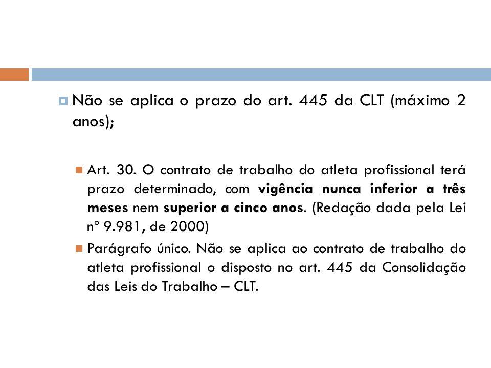 Não se aplica o prazo do art. 445 da CLT (máximo 2 anos); Art. 30. O contrato de trabalho do atleta profissional terá prazo determinado, com vigência