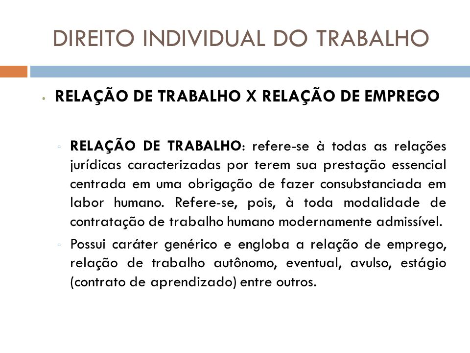 DIREITO INDIVIDUAL DO TRABALHO RELAÇÃO DE TRABALHO X RELAÇÃO DE EMPREGO RELAÇÃO DE TRABALHO: refere-se à todas as relações jurídicas caracterizadas po