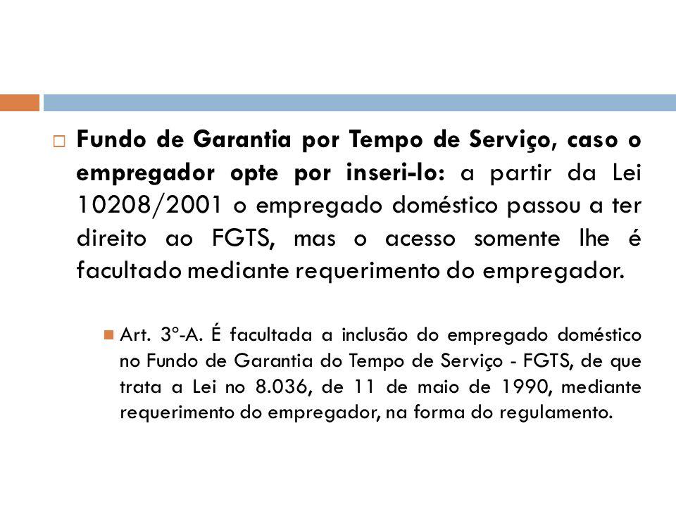 Fundo de Garantia por Tempo de Serviço, caso o empregador opte por inseri-lo: a partir da Lei 10208/2001 o empregado doméstico passou a ter direito ao