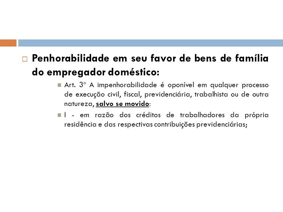 Penhorabilidade em seu favor de bens de família do empregador doméstico: Art. 3º A impenhorabilidade é oponível em qualquer processo de execução civil