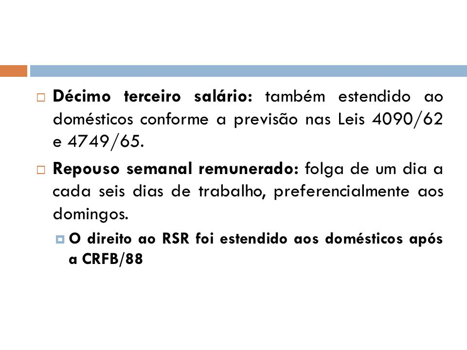 Décimo terceiro salário: também estendido ao domésticos conforme a previsão nas Leis 4090/62 e 4749/65. Repouso semanal remunerado: folga de um dia a