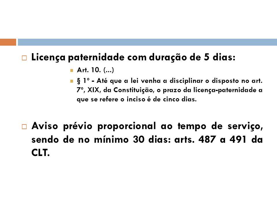 Licença paternidade com duração de 5 dias: Art. 10. (...) § 1º - Até que a lei venha a disciplinar o disposto no art. 7º, XIX, da Constituição, o praz