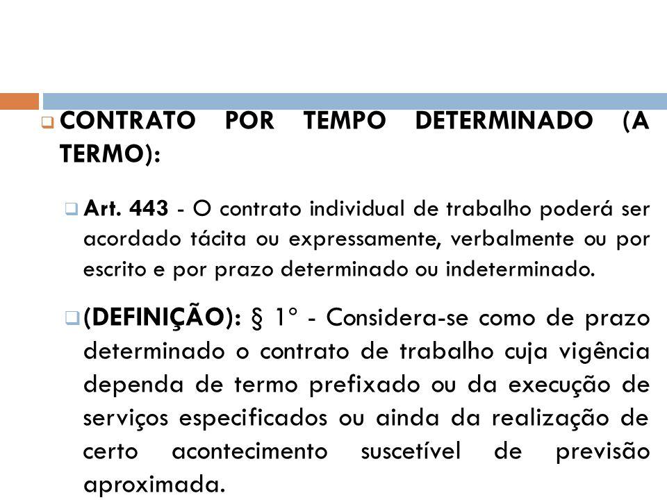 CONTRATO POR TEMPO DETERMINADO (A TERMO): Art. 443 - O contrato individual de trabalho poderá ser acordado tácita ou expressamente, verbalmente ou por