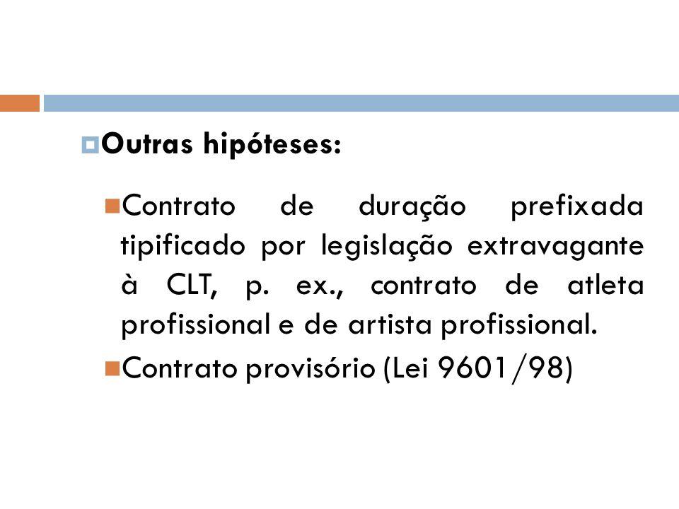 Outras hipóteses: Contrato de duração prefixada tipificado por legislação extravagante à CLT, p. ex., contrato de atleta profissional e de artista pro
