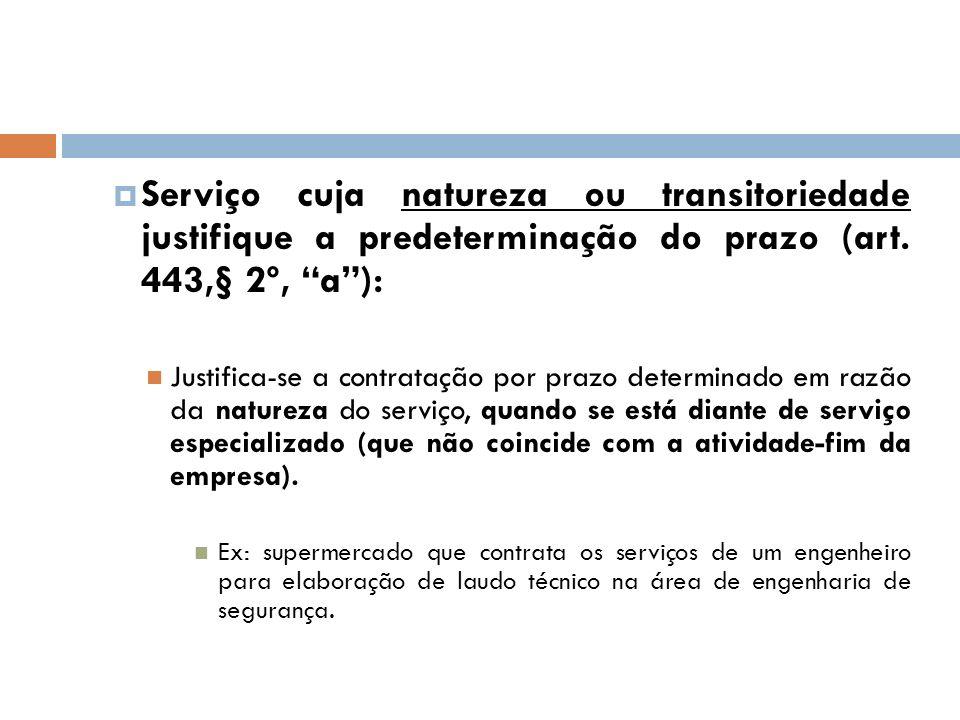 Serviço cuja natureza ou transitoriedade justifique a predeterminação do prazo (art. 443,§ 2º, a): Justifica-se a contratação por prazo determinado em