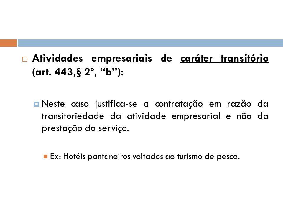 Atividades empresariais de caráter transitório (art. 443,§ 2º, b): Neste caso justifica-se a contratação em razão da transitoriedade da atividade empr