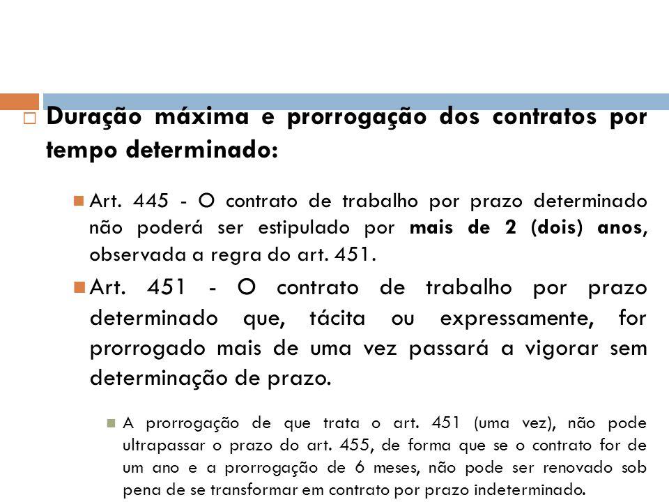 Duração máxima e prorrogação dos contratos por tempo determinado: Art. 445 - O contrato de trabalho por prazo determinado não poderá ser estipulado po