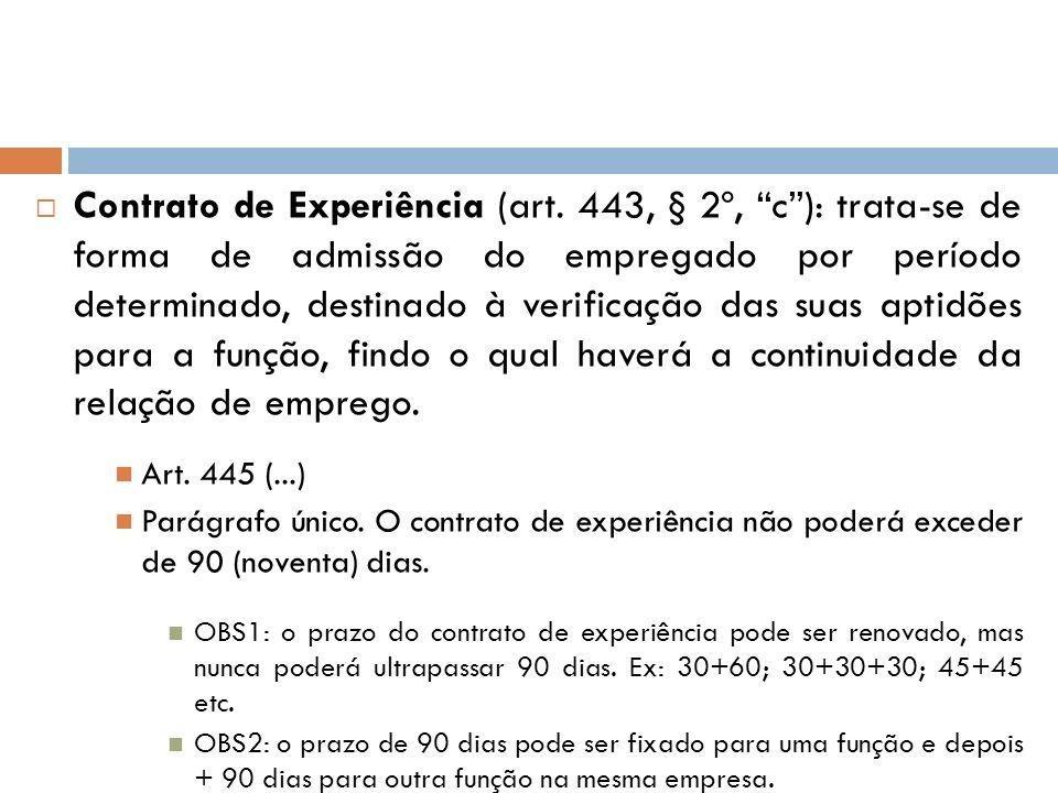 Contrato de Experiência (art. 443, § 2º, c): trata-se de forma de admissão do empregado por período determinado, destinado à verificação das suas apti