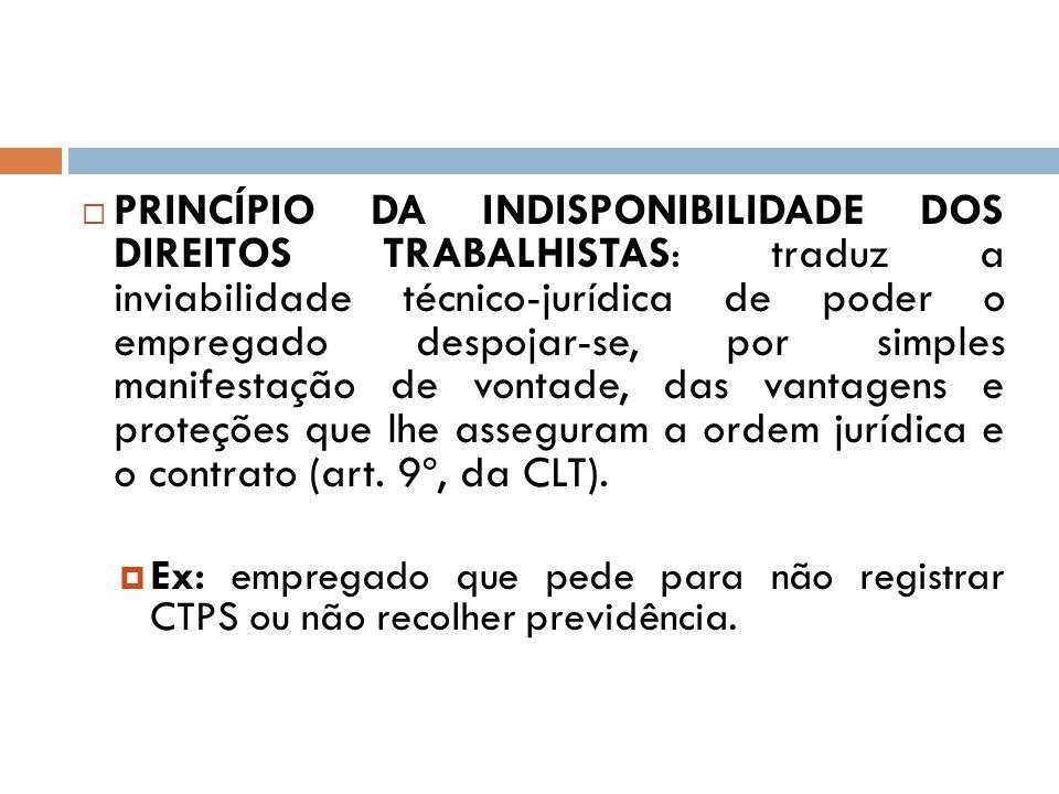 PRINCÍPIO DA INDISPONIBILIDADE DOS DIREITOS TRABALHISTAS: traduz a inviabilidade técnico-jurídica de poder o empregado despojar-se, por simples manife