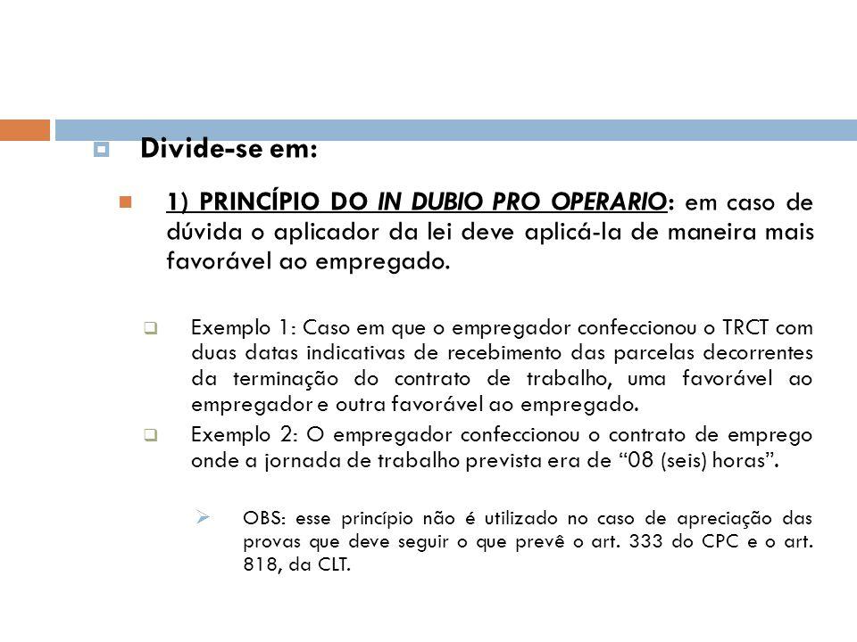 Divide-se em: 1) PRINCÍPIO DO IN DUBIO PRO OPERARIO: em caso de dúvida o aplicador da lei deve aplicá-la de maneira mais favorável ao empregado. Exemp