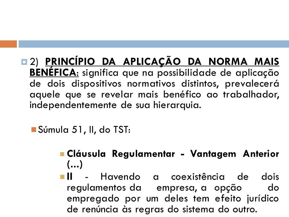 2) PRINCÍPIO DA APLICAÇÃO DA NORMA MAIS BENÉFICA: significa que na possibilidade de aplicação de dois dispositivos normativos distintos, prevalecerá a