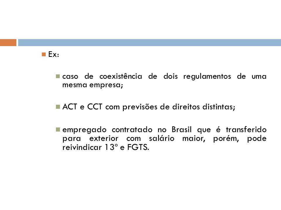 Ex: caso de coexistência de dois regulamentos de uma mesma empresa; ACT e CCT com previsões de direitos distintas; empregado contratado no Brasil que