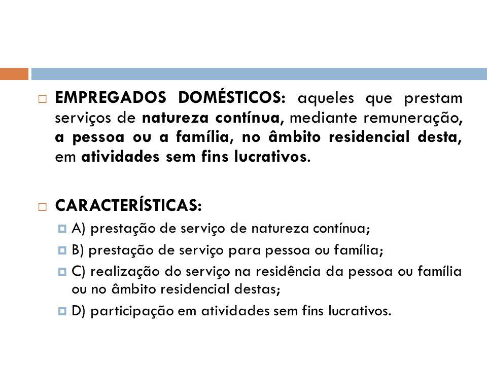 EMPREGADOS DOMÉSTICOS: aqueles que prestam serviços de natureza contínua, mediante remuneração, a pessoa ou a família, no âmbito residencial desta, em
