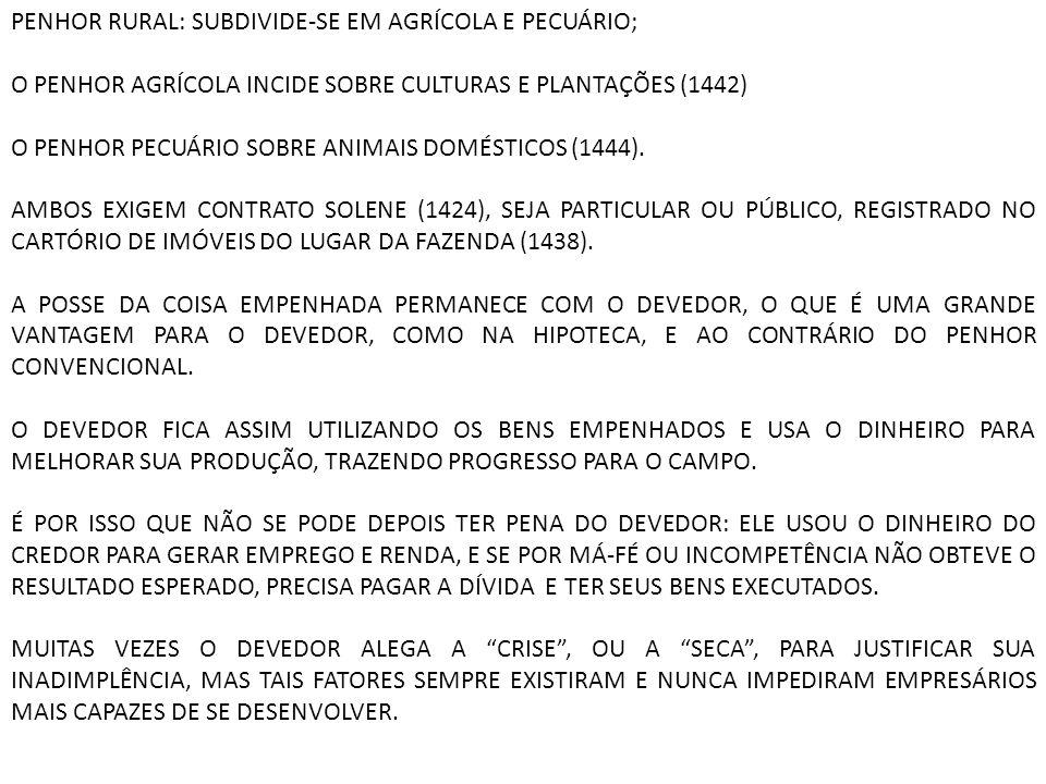PENHOR RURAL: SUBDIVIDE-SE EM AGRÍCOLA E PECUÁRIO; O PENHOR AGRÍCOLA INCIDE SOBRE CULTURAS E PLANTAÇÕES (1442) O PENHOR PECUÁRIO SOBRE ANIMAIS DOMÉSTI