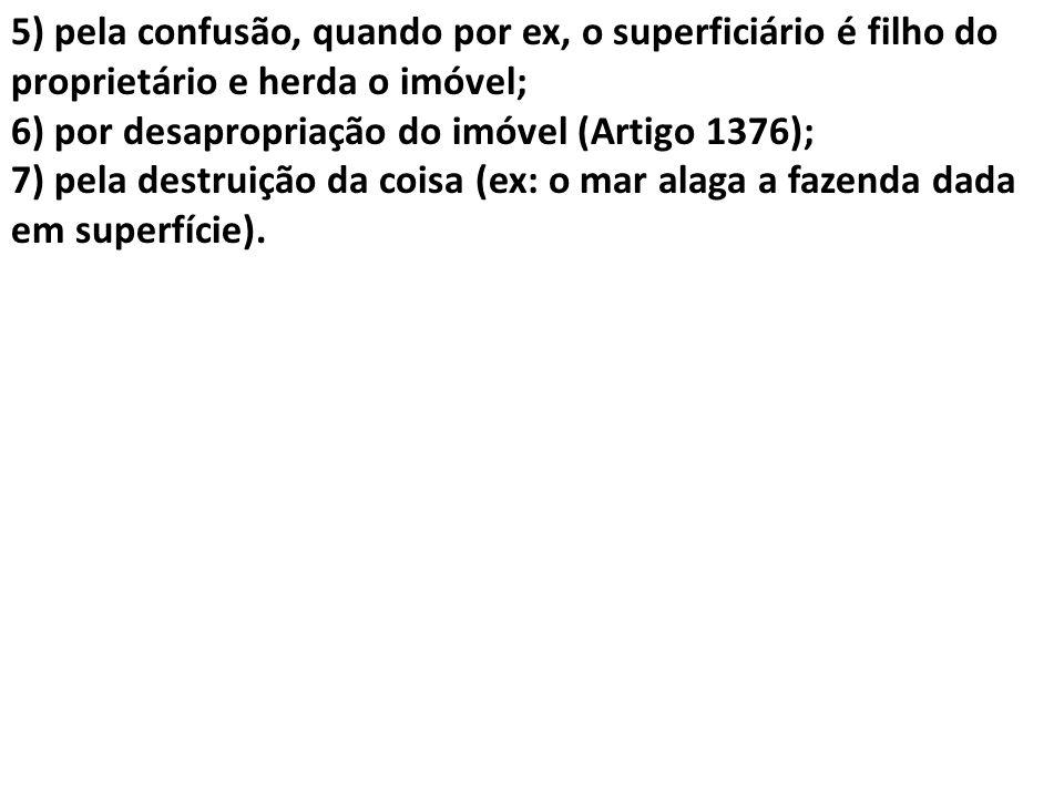 5) pela confusão, quando por ex, o superficiário é filho do proprietário e herda o imóvel; 6) por desapropriação do imóvel (Artigo 1376); 7) pela dest