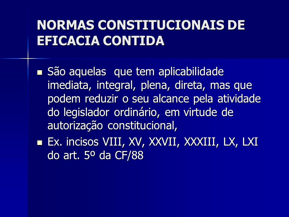 NORMAS CONSTITUCIONAIS DE EFICACIA CONTIDA São aquelas que tem aplicabilidade imediata, integral, plena, direta, mas que podem reduzir o seu alcance p