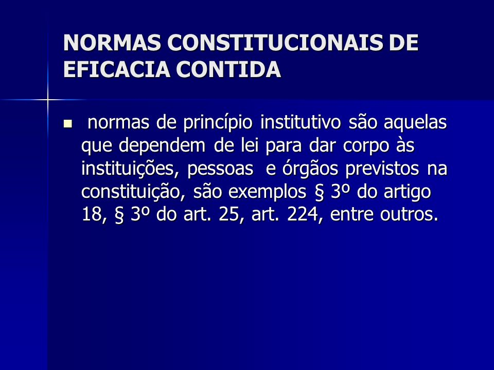 NORMAS CONSTITUCIONAIS DE EFICACIA CONTIDA normas de princípio institutivo são aquelas que dependem de lei para dar corpo às instituições, pessoas e ó