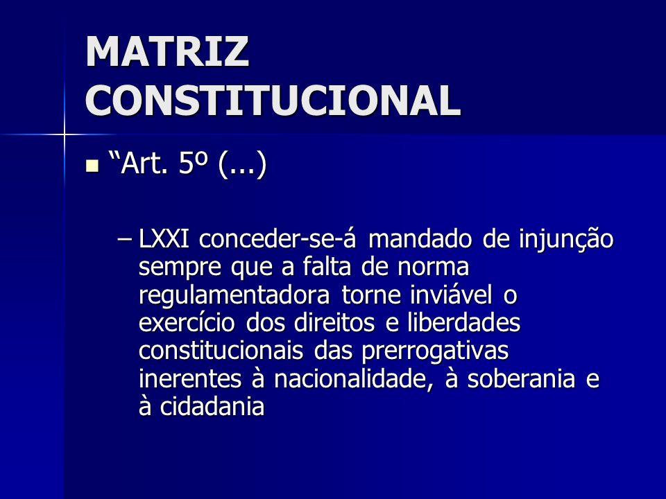 MATRIZ CONSTITUCIONAL Art. 5º (...) Art. 5º (...) –LXXI conceder-se-á mandado de injunção sempre que a falta de norma regulamentadora torne inviável o