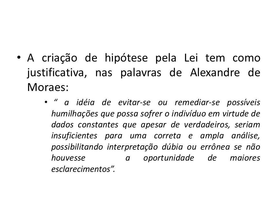A criação de hipótese pela Lei tem como justificativa, nas palavras de Alexandre de Moraes: a idéia de evitar-se ou remediar-se possíveis humilhações