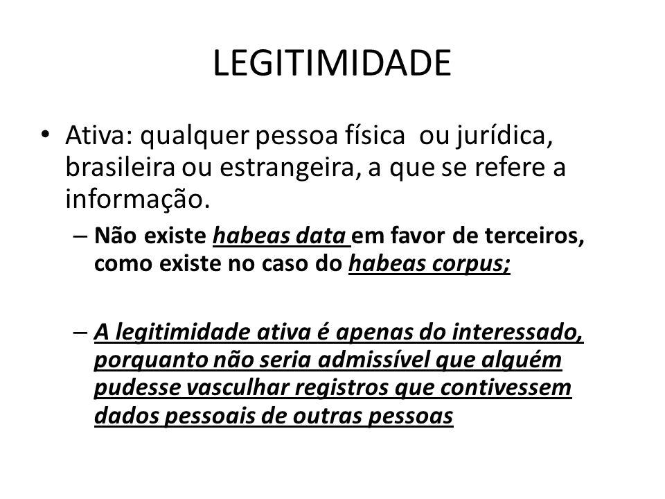 LEGITIMIDADE Ativa: qualquer pessoa física ou jurídica, brasileira ou estrangeira, a que se refere a informação. – Não existe habeas data em favor de