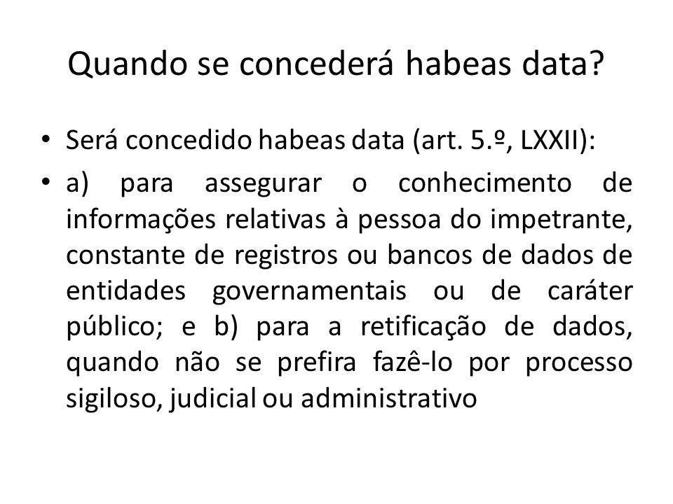 Quando se concederá habeas data? Será concedido habeas data (art. 5.º, LXXII): a) para assegurar o conhecimento de informações relativas à pessoa do i