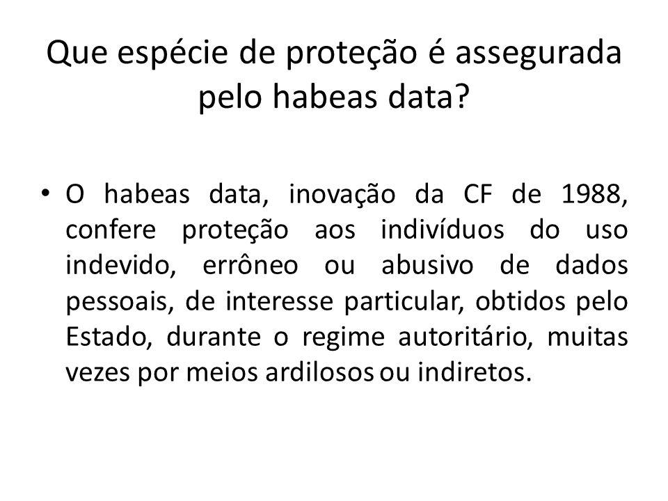 Que espécie de proteção é assegurada pelo habeas data? O habeas data, inovação da CF de 1988, confere proteção aos indivíduos do uso indevido, errôneo