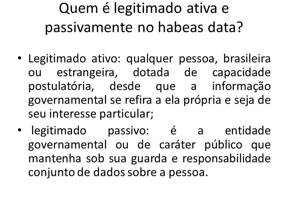 Quem é legitimado ativa e passivamente no habeas data? Legitimado ativo: qualquer pessoa, brasileira ou estrangeira, dotada de capacidade postulatória