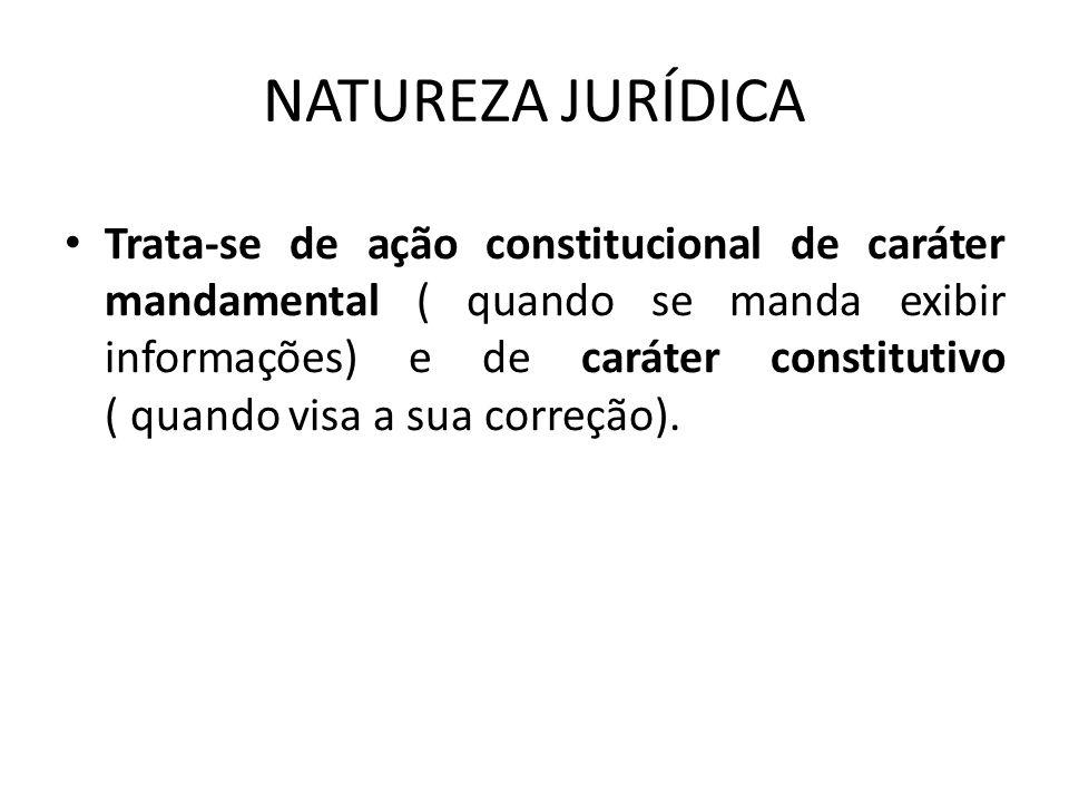 NATUREZA JURÍDICA Trata-se de ação constitucional de caráter mandamental ( quando se manda exibir informações) e de caráter constitutivo ( quando visa