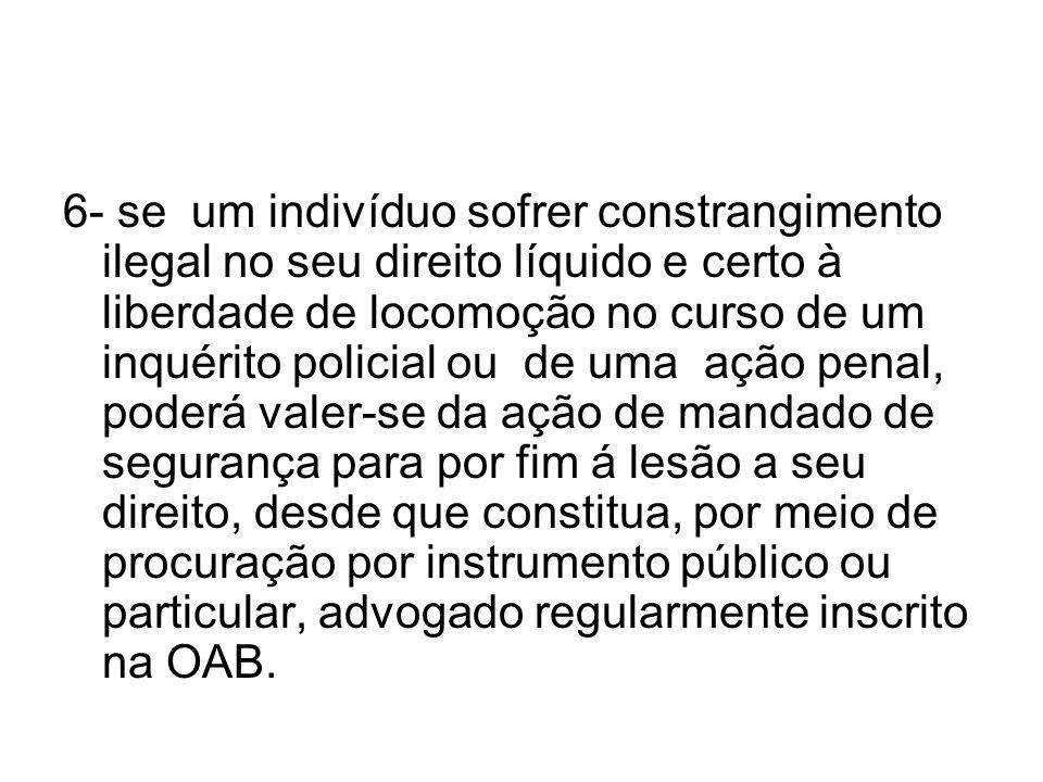 6- se um indivíduo sofrer constrangimento ilegal no seu direito líquido e certo à liberdade de locomoção no curso de um inquérito policial ou de uma a