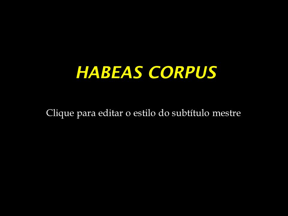Clique para editar o estilo do subtítulo mestre HABEAS CORPUS