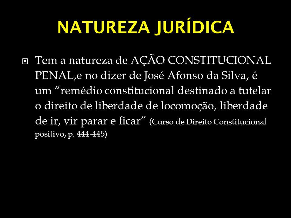 NATUREZA JURÍDICA Tem a natureza de AÇÃO CONSTITUCIONAL PENAL,e no dizer de José Afonso da Silva, é um remédio constitucional destinado a tutelar o di