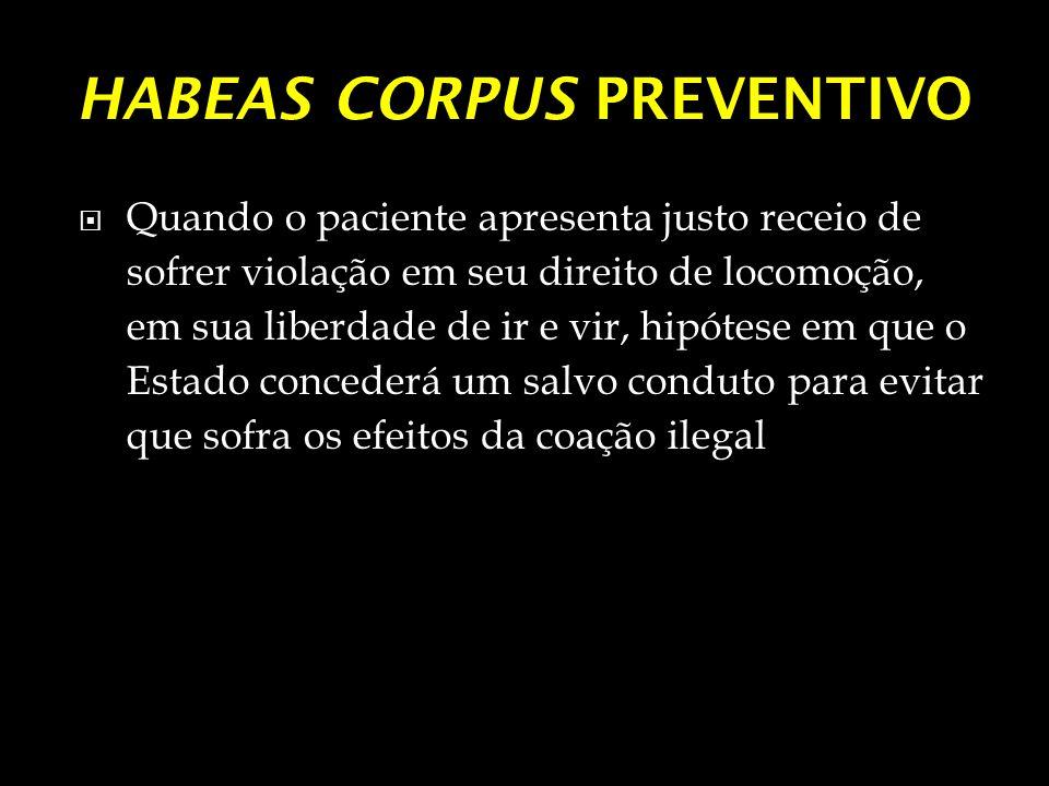 HABEAS CORPUS PREVENTIVO Quando o paciente apresenta justo receio de sofrer violação em seu direito de locomoção, em sua liberdade de ir e vir, hipóte