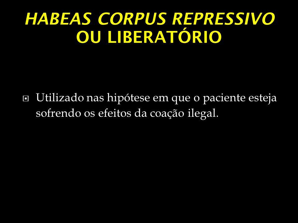 HABEAS CORPUS REPRESSIVO OU LIBERATÓRIO Utilizado nas hipótese em que o paciente esteja sofrendo os efeitos da coação ilegal.