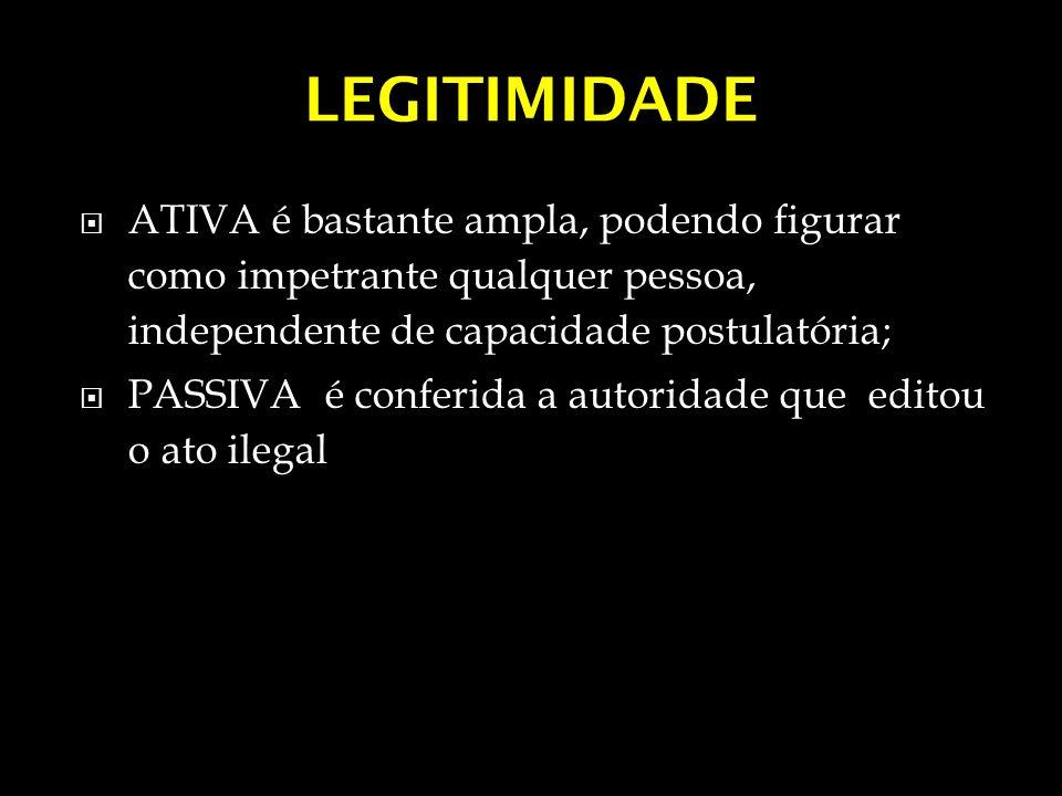LEGITIMIDADE ATIVA é bastante ampla, podendo figurar como impetrante qualquer pessoa, independente de capacidade postulatória; PASSIVA é conferida a a