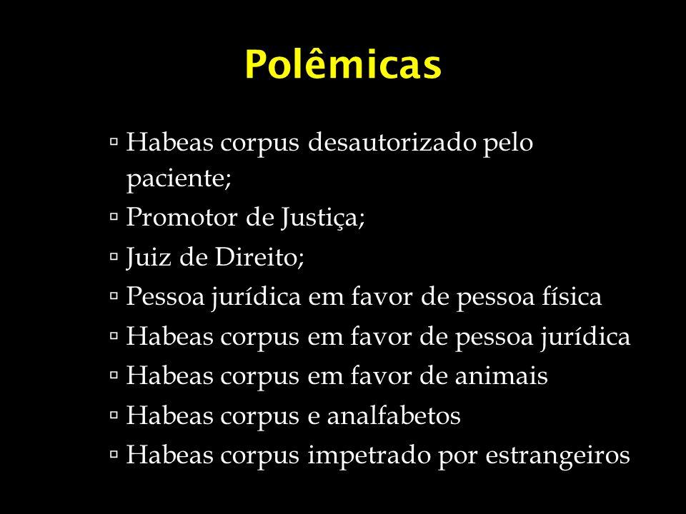 Polêmicas Habeas corpus desautorizado pelo paciente; Promotor de Justiça; Juiz de Direito; Pessoa jurídica em favor de pessoa física Habeas corpus em