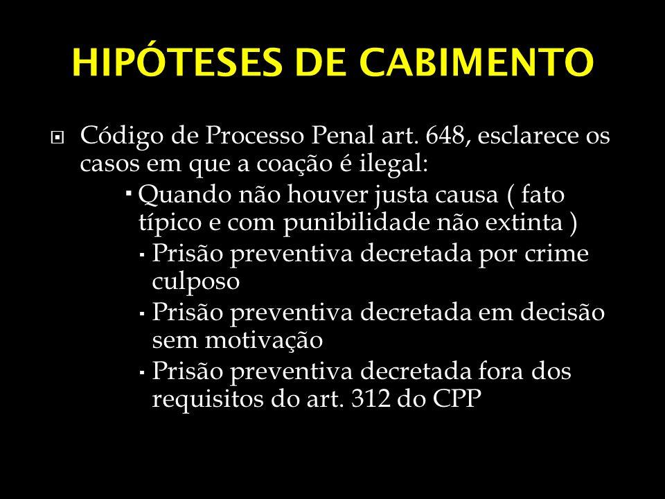 HIPÓTESES DE CABIMENTO Código de Processo Penal art. 648, esclarece os casos em que a coação é ilegal: Quando não houver justa causa ( fato típico e c