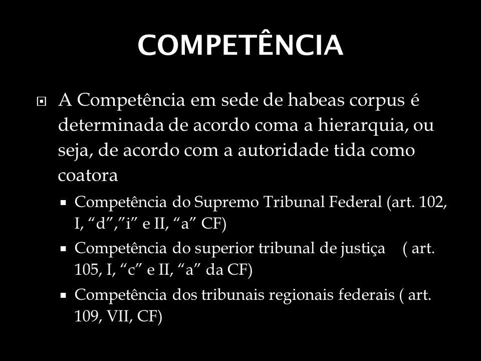 COMPETÊNCIA A Competência em sede de habeas corpus é determinada de acordo coma a hierarquia, ou seja, de acordo com a autoridade tida como coatora Co