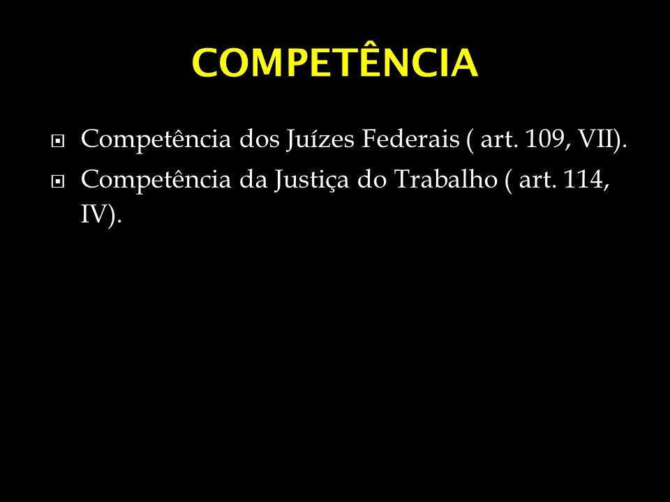 COMPETÊNCIA Competência dos Juízes Federais ( art. 109, VII). Competência da Justiça do Trabalho ( art. 114, IV).