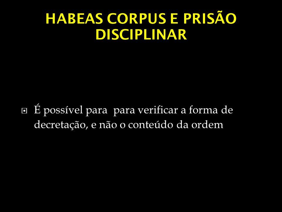 HABEAS CORPUS E PRISÃO DISCIPLINAR É possível para para verificar a forma de decretação, e não o conteúdo da ordem